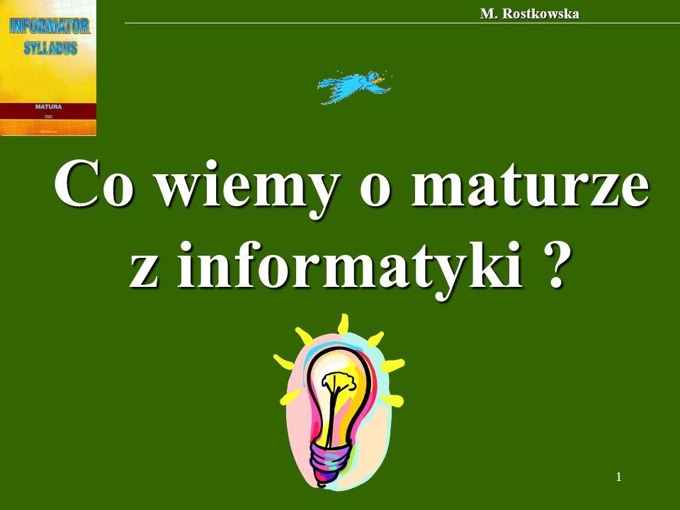 M. Rostkowska 1 Co wiemy o maturze z informatyki