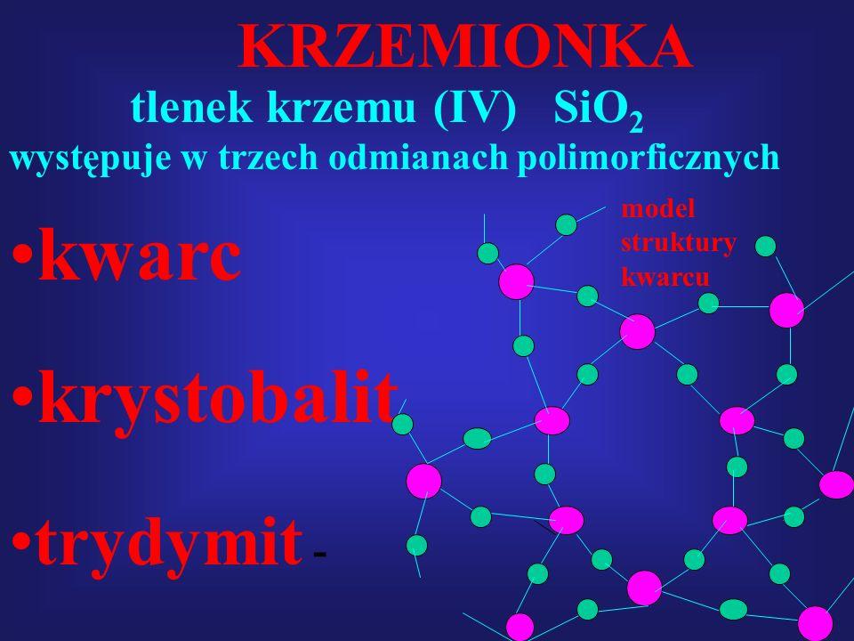 tlenek krzemu (IV) SiO 2 KRZEMIONKA występuje w trzech odmianach polimorficznych krystobalit trydymit - kwarc model struktury kwarcu