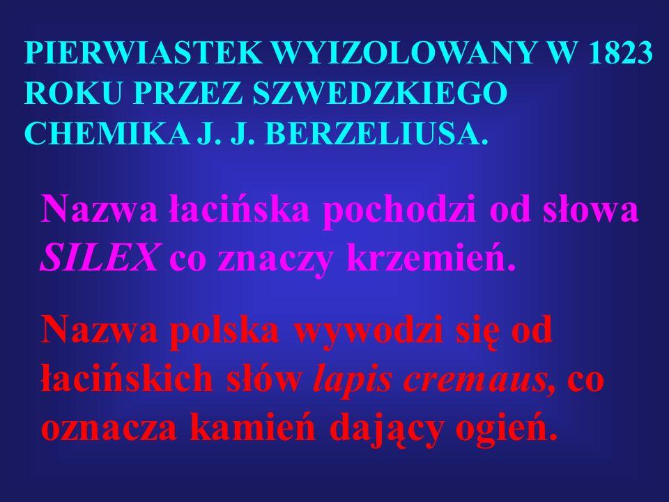 PIERWIASTEK WYIZOLOWANY W 1823 ROKU PRZEZ SZWEDZKIEGO CHEMIKA J. J. BERZELIUSA. Nazwa łacińska pochodzi od słowa SILEX co znaczy krzemień. Nazwa polsk
