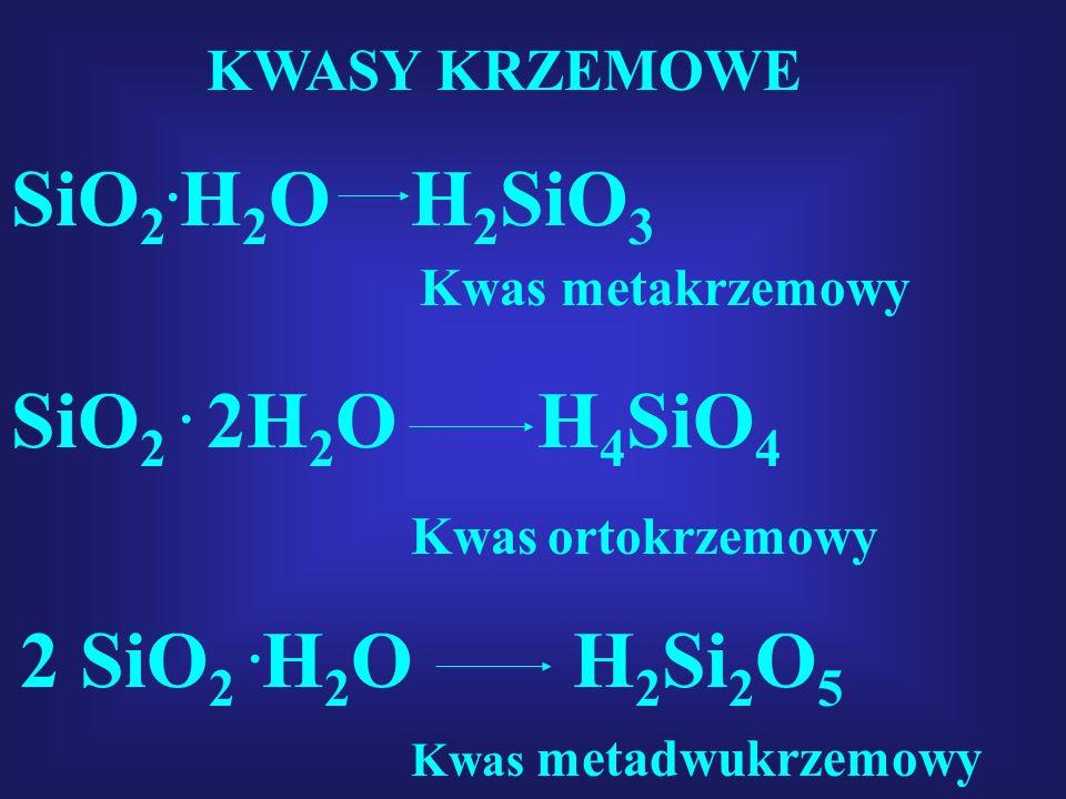 KWASY KRZEMOWE SiO 2. H 2 O H 2 SiO 3 Kwas metakrzemowy SiO 2. 2H 2 O H 4 SiO 4 Kwas ortokrzemowy 2 SiO 2. H 2 O H 2 Si 2 O 5 Kwas metadwukrzemowy