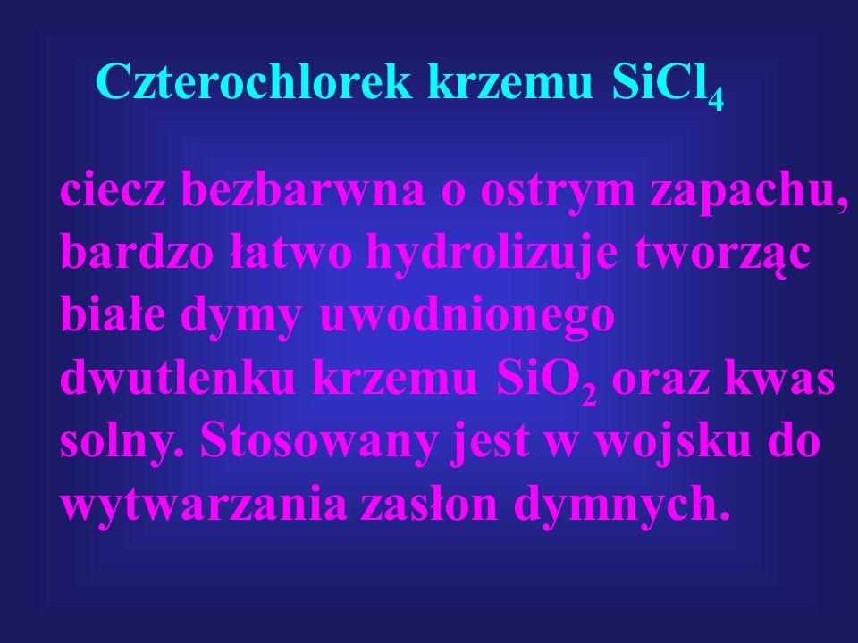 Czterochlorek krzemu SiCl 4 ciecz bezbarwna o ostrym zapachu, bardzo łatwo hydrolizuje tworząc białe dymy uwodnionego dwutlenku krzemu SiO 2 oraz kwas