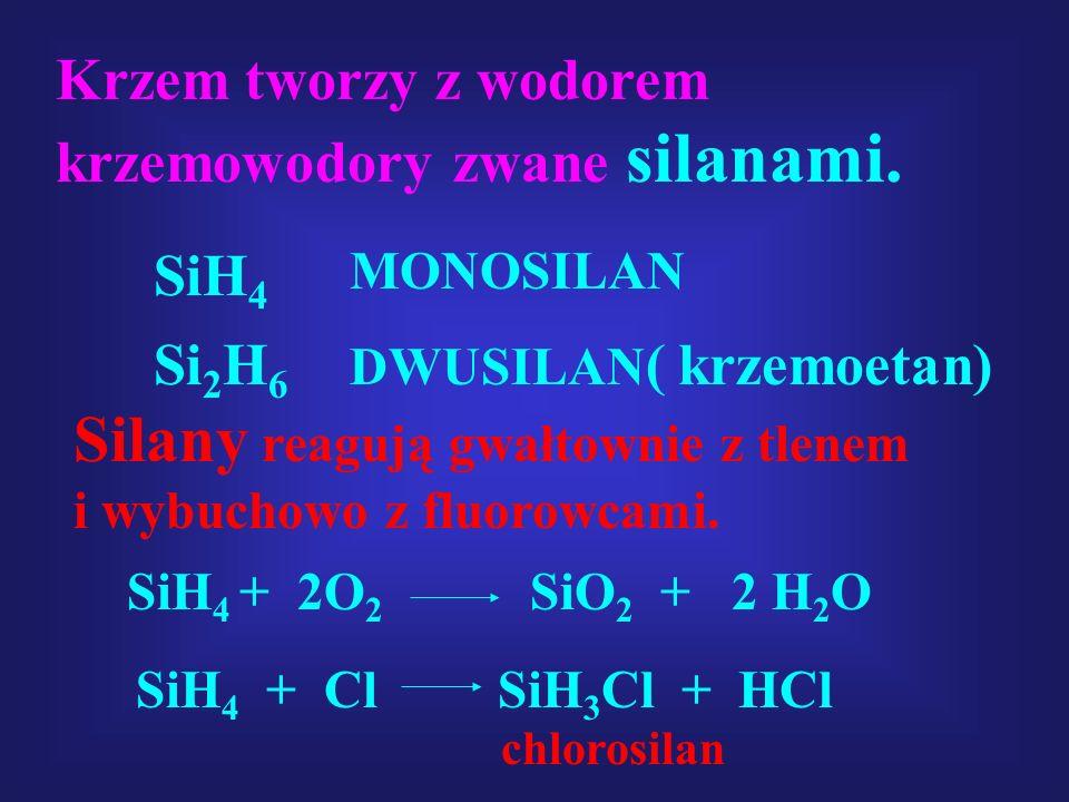 Krzem tworzy z wodorem krzemowodory zwane silanami. SiH 4 MONOSILAN Si 2 H 6 DWUSILAN ( krzemoetan) Silany reagują gwałtownie z tlenem i wybuchowo z f