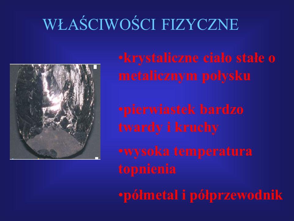 WŁAŚCIWOŚCI FIZYCZNE półmetal i półprzewodnik krystaliczne ciało stałe o metalicznym połysku pierwiastek bardzo twardy i kruchy wysoka temperatura top