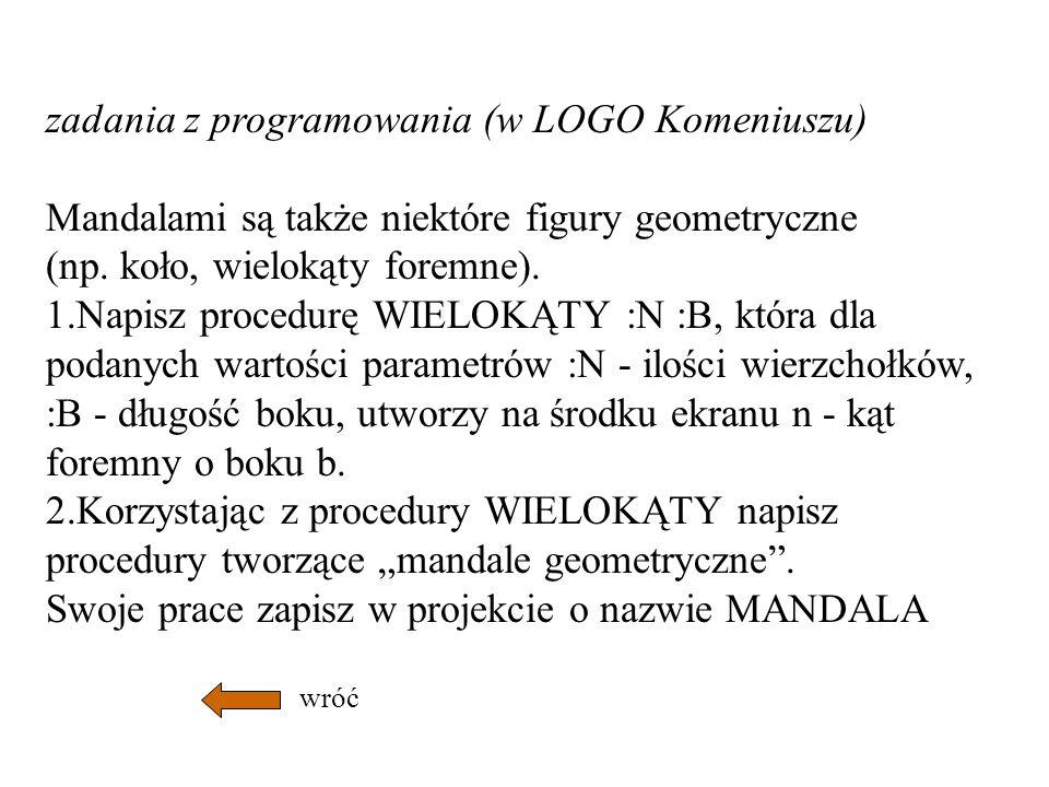 zadania z programowania (w LOGO Komeniuszu) Mandalami są także niektóre figury geometryczne (np. koło, wielokąty foremne). 1.Napisz procedurę WIELOKĄT