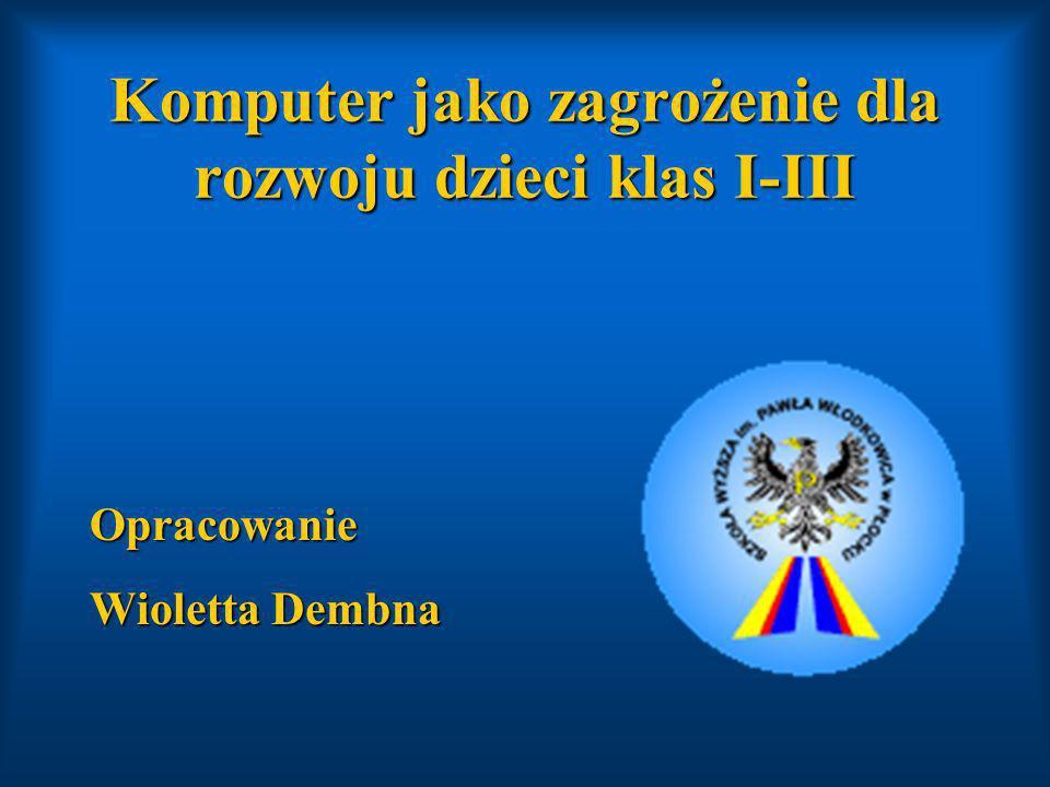 Komputer jako zagrożenie dla rozwoju dzieci klas I-III Opracowanie Wioletta Dembna