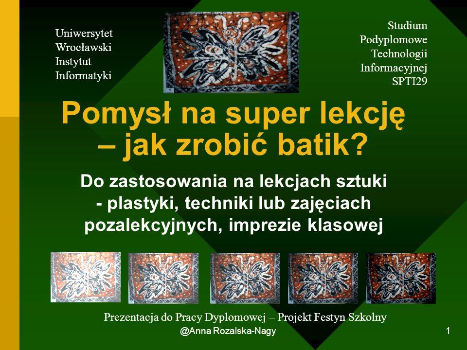 @Anna Rozalska-Nagy 1 Pomysł na super lekcję – jak zrobić batik? Do zastosowania na lekcjach sztuki - plastyki, techniki lub zajęciach pozalekcyjnych,