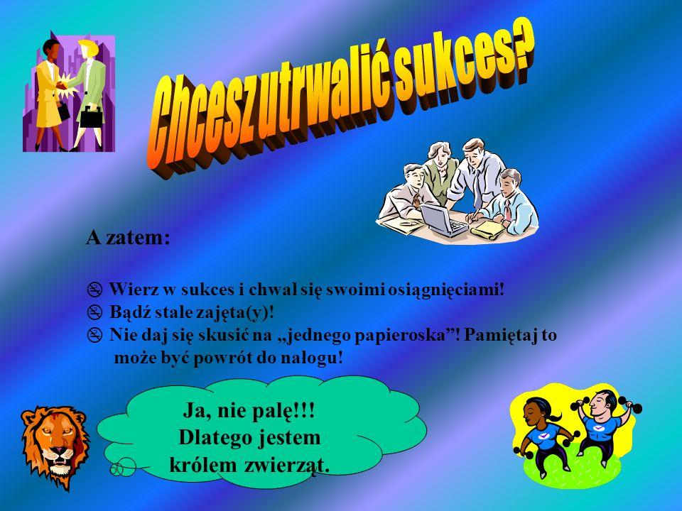 A zatem: Wierz w sukces i chwal się swoimi osiągnięciami! Bądź stale zajęta(y)! Nie daj się skusić na jednego papieroska! Pamiętaj to może być powrót