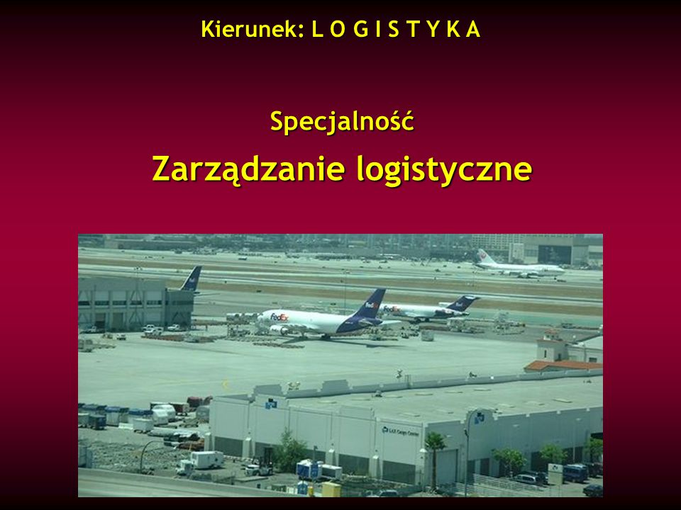 Specjalność Zarządzanie logistyczne Kierunek: L O G I S T Y K A
