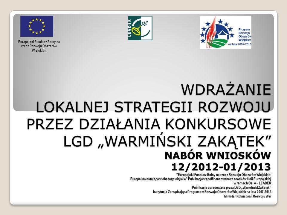 WDRAŻANIE LOKALNEJ STRATEGII ROZWOJU PRZEZ DZIAŁANIA KONKURSOWE LGD WARMIŃSKI ZAKĄTEK NABÓR WNIOSKÓW 12/2012-01/2013 Europejski Fundusz Rolny na rzecz Rozwoju Obszarów Wiejskich: Europa inwestująca w obszary wiejskie Publikacja współfinansowana ze środków Unii Europejskiej w ramach Osi 4 – LEADER Publikacja opracowana przez LGD Warmiński Zakątek Instytucja Zarządzająca Programem Rozwoju Obszarów Wiejskich na lata 2007-2013 Minister Rolnictwa i Rozwoju Wsi WDRAŻANIE LOKALNEJ STRATEGII ROZWOJU PRZEZ DZIAŁANIA KONKURSOWE LGD WARMIŃSKI ZAKĄTEK NABÓR WNIOSKÓW 12/2012-01/2013 Europejski Fundusz Rolny na rzecz Rozwoju Obszarów Wiejskich: Europa inwestująca w obszary wiejskie Publikacja współfinansowana ze środków Unii Europejskiej w ramach Osi 4 – LEADER Publikacja opracowana przez LGD Warmiński Zakątek Instytucja Zarządzająca Programem Rozwoju Obszarów Wiejskich na lata 2007-2013 Minister Rolnictwa i Rozwoju Wsi Europejski Fundusz Rolny na rzecz Rozwoju Obszarów Wiejskich