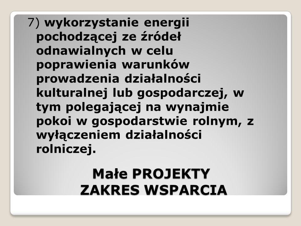 Małe PROJEKTY ZAKRES WSPARCIA 7) wykorzystanie energii pochodzącej ze źródeł odnawialnych w celu poprawienia warunków prowadzenia działalności kulturalnej lub gospodarczej, w tym polegającej na wynajmie pokoi w gospodarstwie rolnym, z wyłączeniem działalności rolniczej.