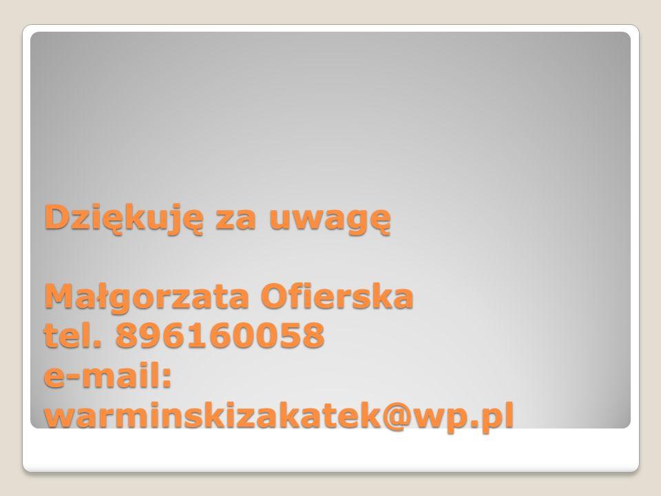 Dziękuję za uwagę Małgorzata Ofierska tel. 896160058 e-mail: warminskizakatek@wp.pl
