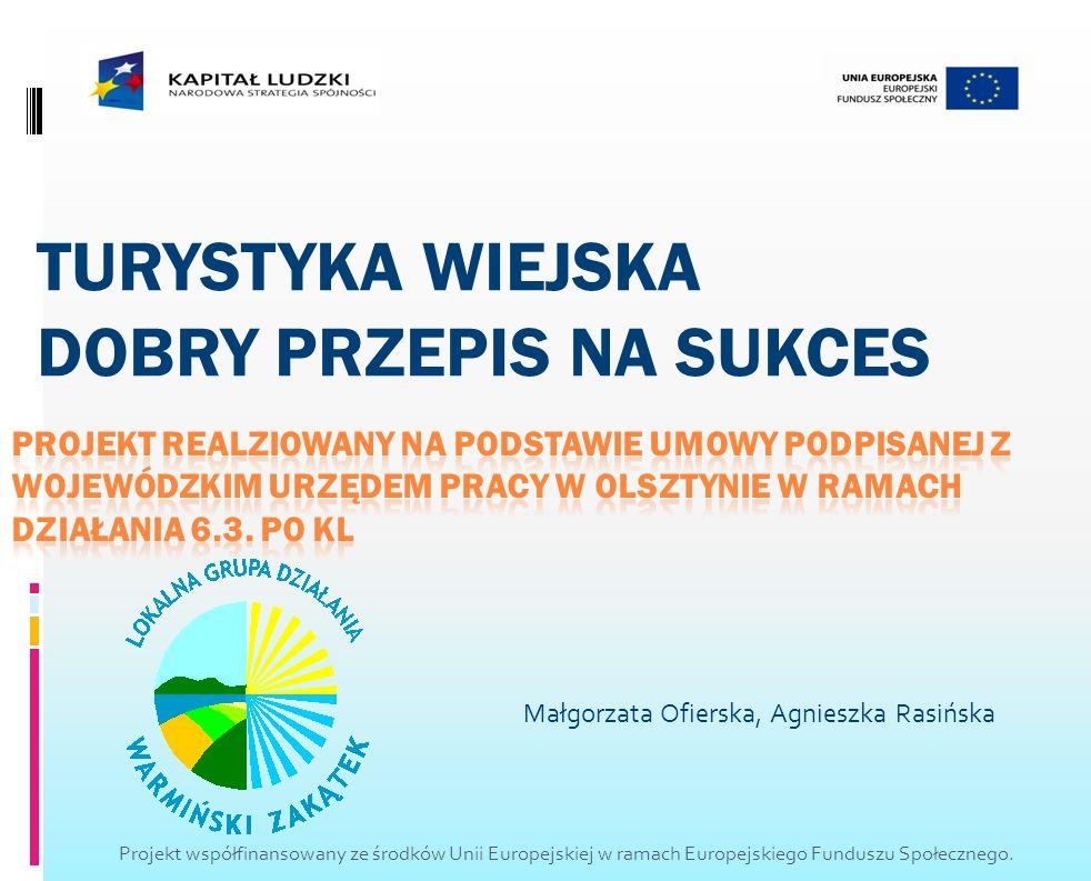 Małgorzata Ofierska, Agnieszka Rasińska TURYSTYKA WIEJSKA DOBRY PRZEPIS NA SUKCES Projekt współfinansowany ze środków Unii Europejskiej w ramach Europ