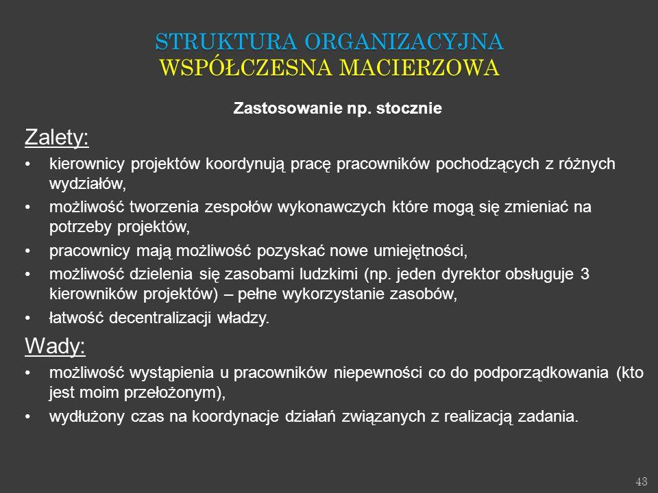43 Zastosowanie np. stocznie Zalety: kierownicy projektów koordynują pracę pracowników pochodzących z różnych wydziałów, możliwość tworzenia zespołów