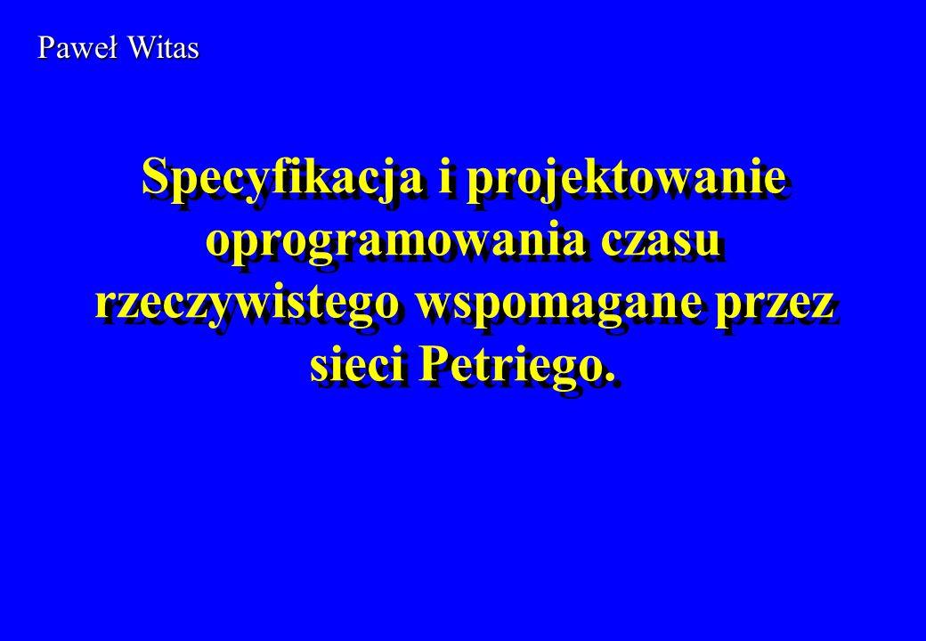 Specyfikacja i projektowanie oprogramowania czasu rzeczywistego wspomagane przez sieci Petriego. Paweł Witas