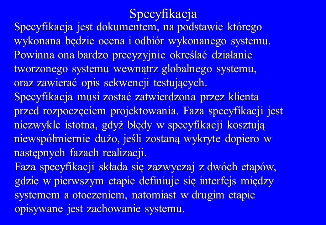 Specyfikacja Specyfikacja jest dokumentem, na podstawie którego wykonana będzie ocena i odbiór wykonanego systemu. Powinna ona bardzo precyzyjnie okre