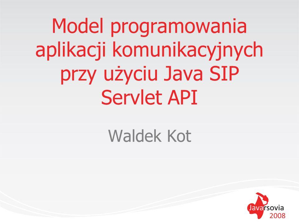 SIP Server przetwarza komunikaty SIP różne role –proxy –registrar –redirect najbardziej elastyczny –> SIP application server –programowalny kontener dla aplikacji SIP –często udostępniający też inne modele (web, J2EE/JEE) integracja różnych światów –są różne modele budowy aplikacji SIP (w tym non-Java) SIP Servlet API (JSR-116 i wkrótce JSR-289) SIP CGI JAIN SLEE JAIN SIP...