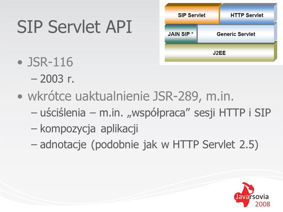 SIP Servlet API JSR-116 –2003 r. wkrótce uaktualnienie JSR-289, m.in. –uściślenia – m.in. współpraca sesji HTTP i SIP –kompozycja aplikacji –adnotacje