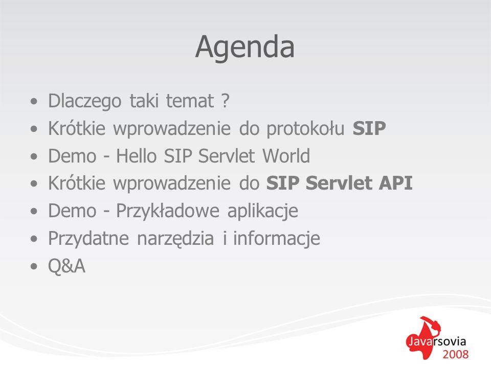 Agenda Dlaczego taki temat ? Krótkie wprowadzenie do protokołu SIP Demo - Hello SIP Servlet World Krótkie wprowadzenie do SIP Servlet API Demo - Przyk