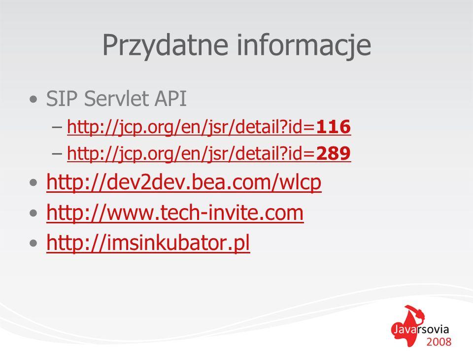 Przydatne informacje SIP Servlet API –http://jcp.org/en/jsr/detail?id=116http://jcp.org/en/jsr/detail?id=116 –http://jcp.org/en/jsr/detail?id=289http: