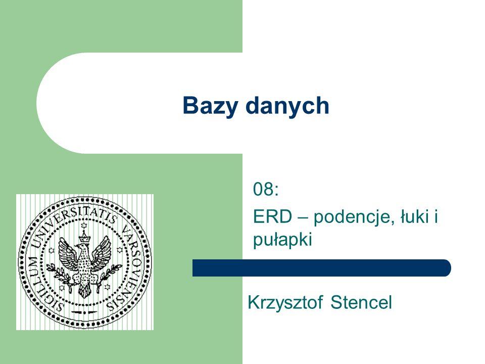 Bazy danych 08: ERD – podencje, łuki i pułapki Krzysztof Stencel