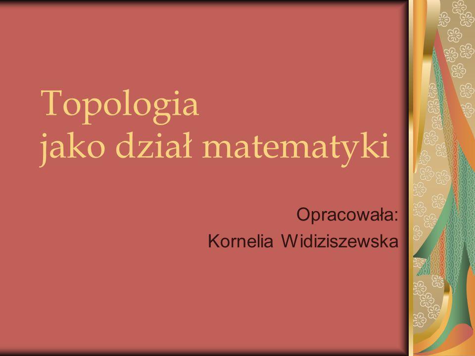 Topologia jako dział matematyki Opracowała: Kornelia Widiziszewska
