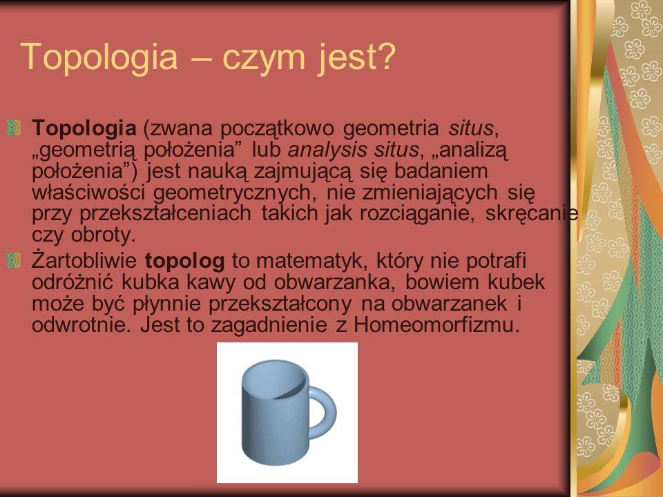 Topologia – czym jest? Topologia (zwana początkowo geometria situs, geometrią położenia lub analysis situs, analizą położenia) jest nauką zajmującą si