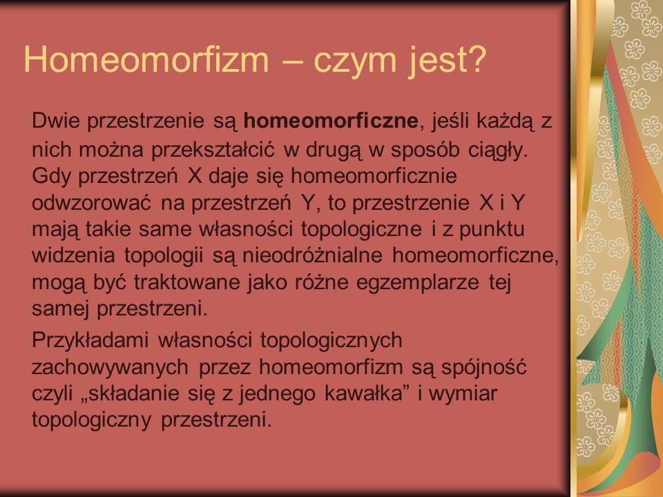 Homeomorfizm – czym jest? Dwie przestrzenie są homeomorficzne, jeśli każdą z nich można przekształcić w drugą w sposób ciągły. Gdy przestrzeń X daje s