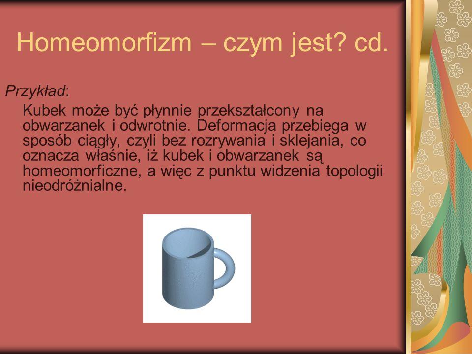 Homeomorfizm – czym jest? cd. Przykład: Kubek może być płynnie przekształcony na obwarzanek i odwrotnie. Deformacja przebiega w sposób ciągły, czyli b