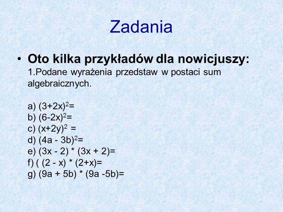 Zadania Oto kilka przykładów dla nowicjuszy: 1.Podane wyrażenia przedstaw w postaci sum algebraicznych. a) (3+2x) 2 = b) (6-2x) 2 = c) (x+2y) 2 = d) (