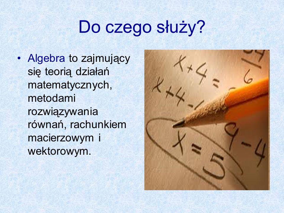 Do czego służy? Algebra to zajmujący się teorią działań matematycznych, metodami rozwiązywania równań, rachunkiem macierzowym i wektorowym.