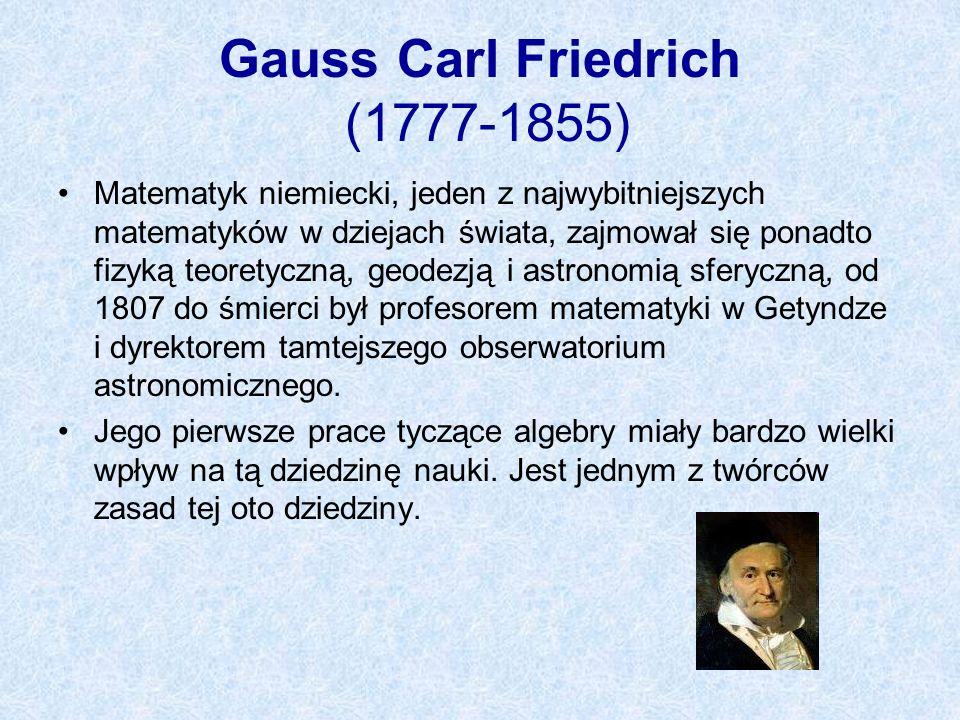 Gauss Carl Friedrich (1777-1855) Matematyk niemiecki, jeden z najwybitniejszych matematyków w dziejach świata, zajmował się ponadto fizyką teoretyczną