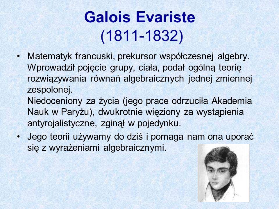 Galois Evariste (1811-1832) Matematyk francuski, prekursor współczesnej algebry. Wprowadził pojęcie grupy, ciała, podał ogólną teorię rozwiązywania ró