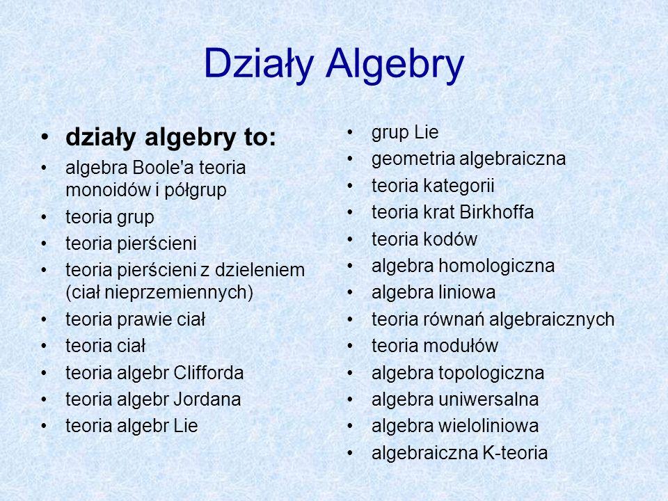 Działy Algebry działy algebry to: algebra Boole'a teoria monoidów i półgrup teoria grup teoria pierścieni teoria pierścieni z dzieleniem (ciał nieprze