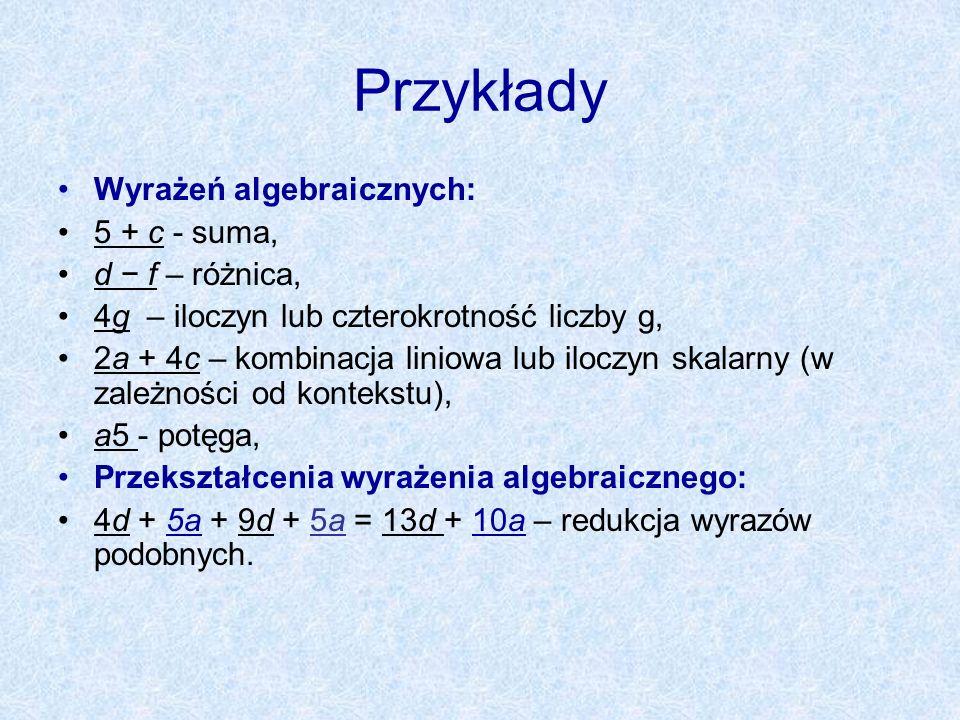 Przykłady Wyrażeń algebraicznych: 5 + c - suma, d f – różnica, 4g – iloczyn lub czterokrotność liczby g, 2a + 4c – kombinacja liniowa lub iloczyn skal