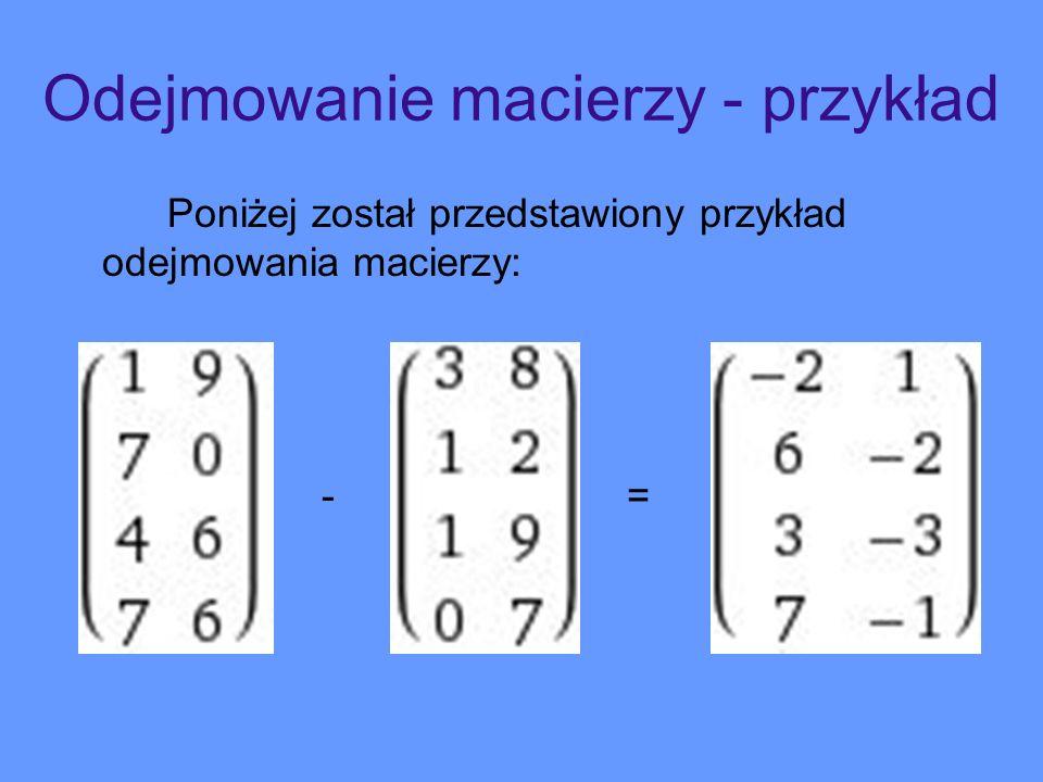 Odejmowanie macierzy - przykład Poniżej został przedstawiony przykład odejmowania macierzy: - =