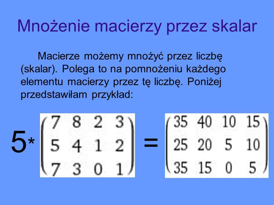 Mnożenie macierzy przez skalar Macierze możemy mnożyć przez liczbę (skalar). Polega to na pomnożeniu każdego elementu macierzy przez tę liczbę. Poniże