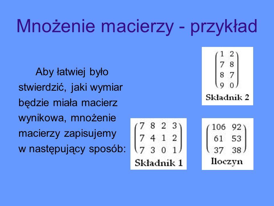 Mnożenie macierzy - przykład Aby łatwiej było stwierdzić, jaki wymiar będzie miała macierz wynikowa, mnożenie macierzy zapisujemy w następujący sposób