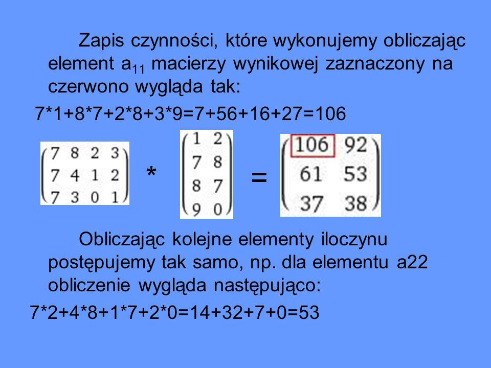 Zapis czynności, które wykonujemy obliczając element a 11 macierzy wynikowej zaznaczony na czerwono wygląda tak: 7*1+8*7+2*8+3*9=7+56+16+27=106 * = Ob