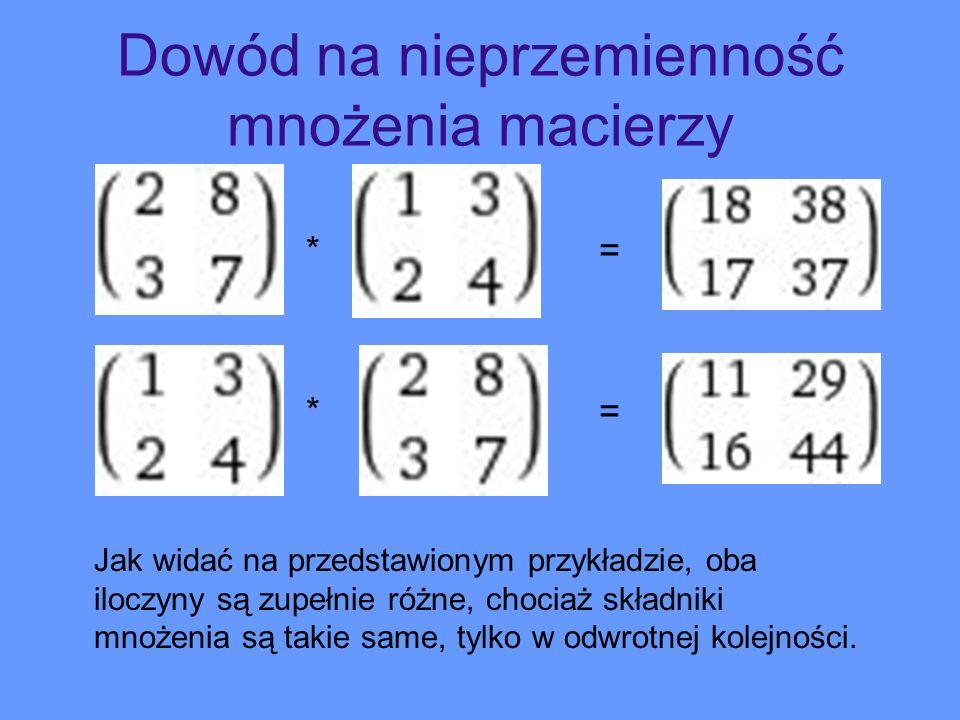 Dowód na nieprzemienność mnożenia macierzy * = Jak widać na przedstawionym przykładzie, oba iloczyny są zupełnie różne, chociaż składniki mnożenia są