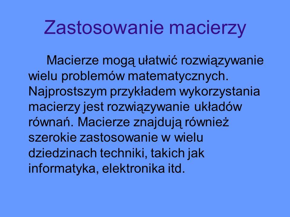 Zastosowanie macierzy Macierze mogą ułatwić rozwiązywanie wielu problemów matematycznych. Najprostszym przykładem wykorzystania macierzy jest rozwiązy