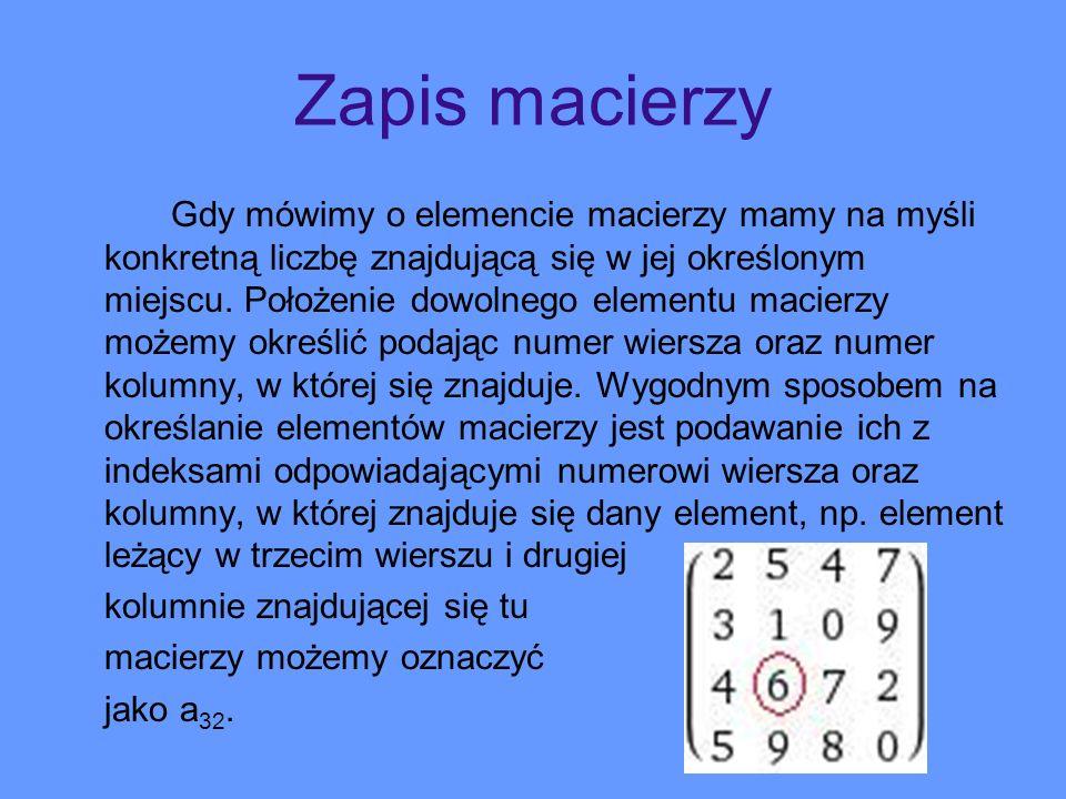 Zapis macierzy Gdy mówimy o elemencie macierzy mamy na myśli konkretną liczbę znajdującą się w jej określonym miejscu. Położenie dowolnego elementu ma