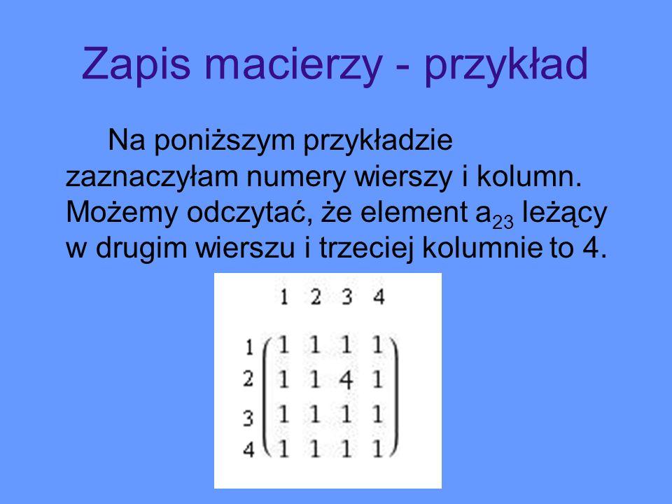 Zapis macierzy - przykład Na poniższym przykładzie zaznaczyłam numery wierszy i kolumn. Możemy odczytać, że element a 23 leżący w drugim wierszu i trz