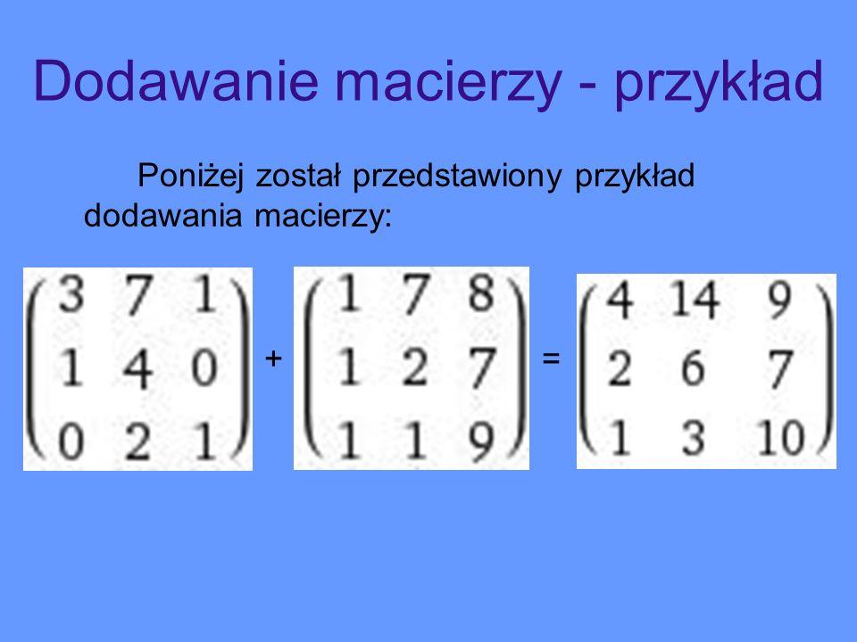 Dodawanie macierzy - przykład Poniżej został przedstawiony przykład dodawania macierzy: + =
