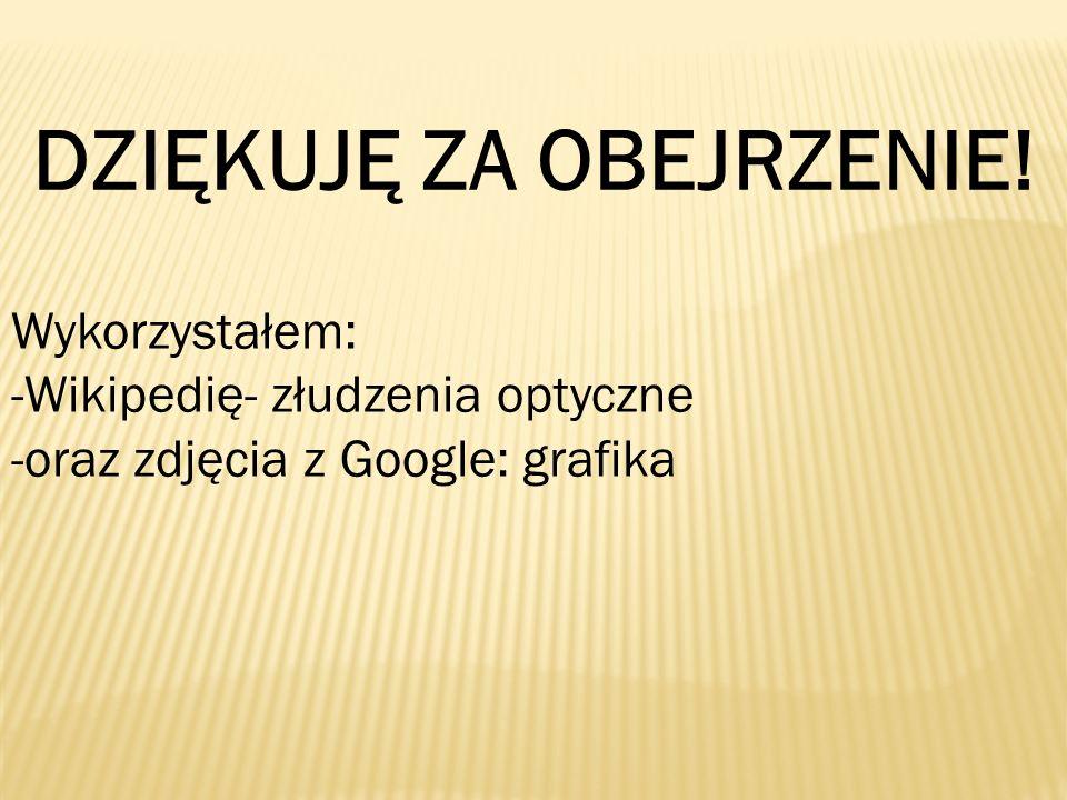 DZIĘKUJĘ ZA OBEJRZENIE! Wykorzystałem: -Wikipedię- złudzenia optyczne -oraz zdjęcia z Google: grafika