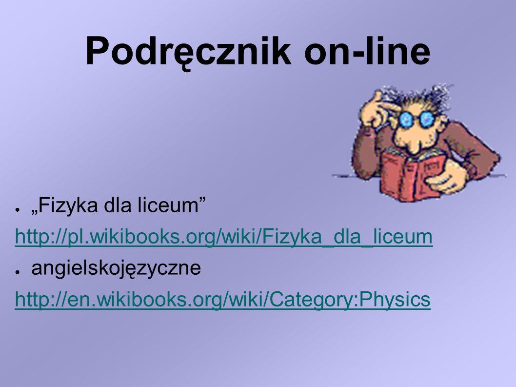 Podręcznik on-line Fizyka dla liceum http://pl.wikibooks.org/wiki/Fizyka_dla_liceum angielskojęzyczne http://en.wikibooks.org/wiki/Category:Physics