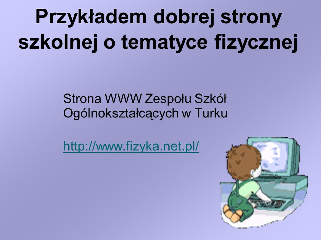 Przykładem dobrej strony szkolnej o tematyce fizycznej Strona WWW Zespołu Szkół Ogólnokształcących w Turku http://www.fizyka.net.pl/