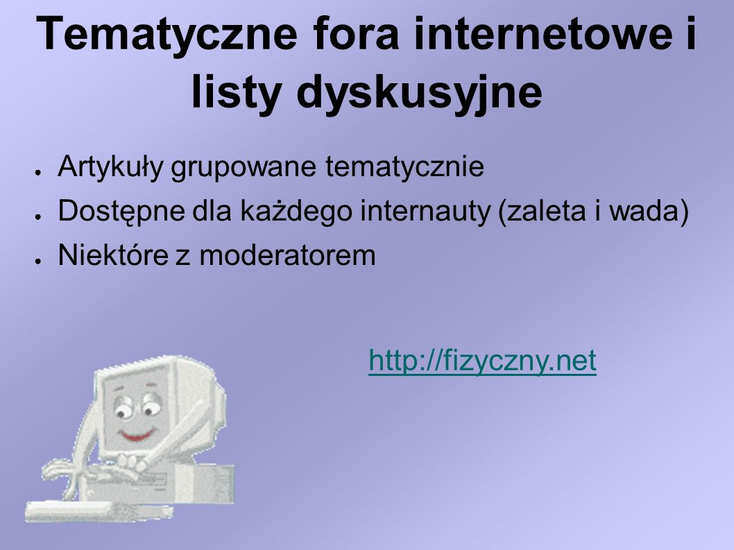 Tematyczne fora internetowe i listy dyskusyjne Artykuły grupowane tematycznie Dostępne dla każdego internauty (zaleta i wada) Niektóre z moderatorem h