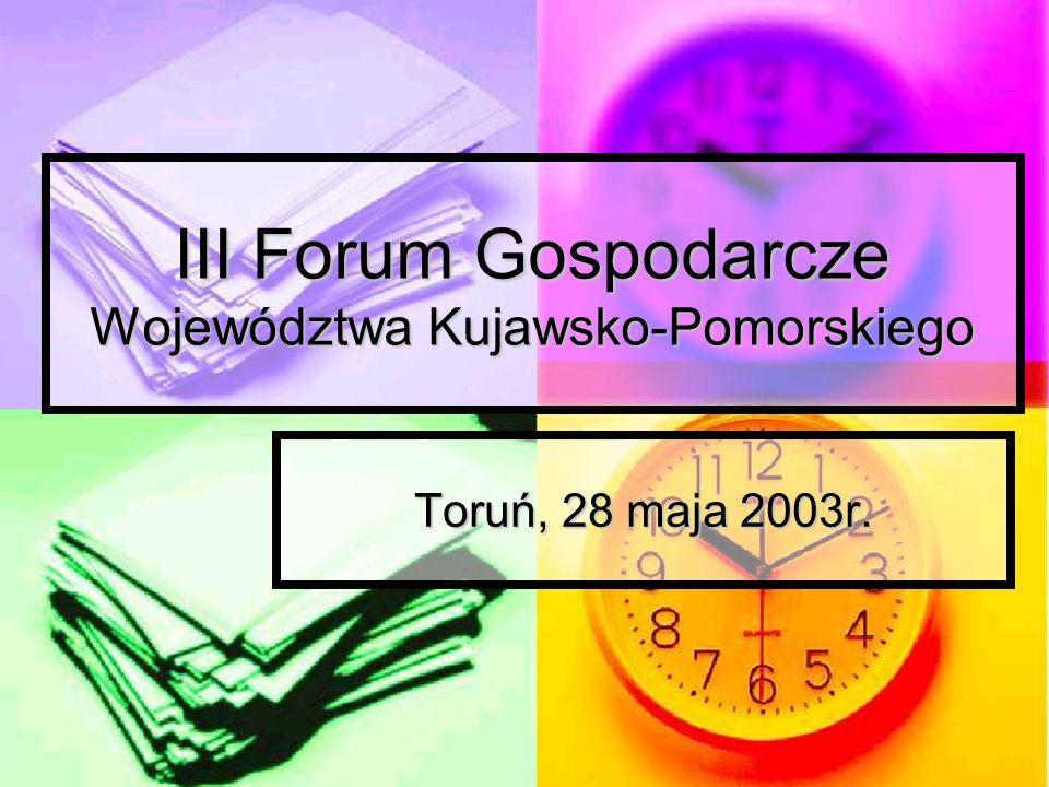 III Forum Gospodarcze Województwa Kujawsko-Pomorskiego Toruń, 28 maja 2003r.