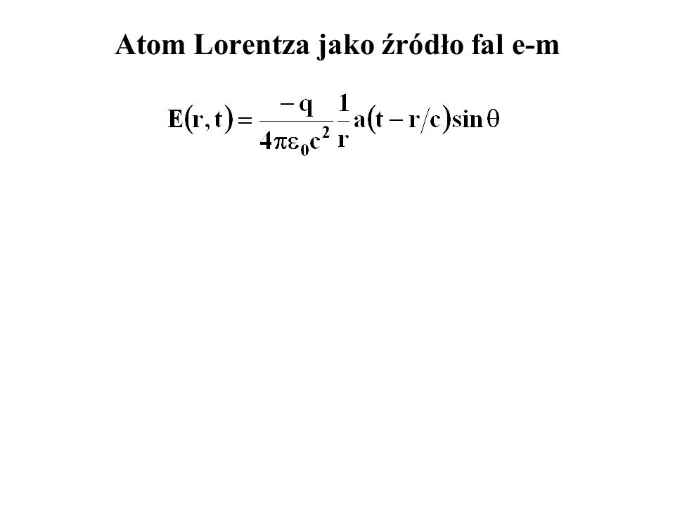 PODSUMOWANIE oscylujący atom Lorentza wysyła falę kulistą: w której dominuje oscylujący elektron.