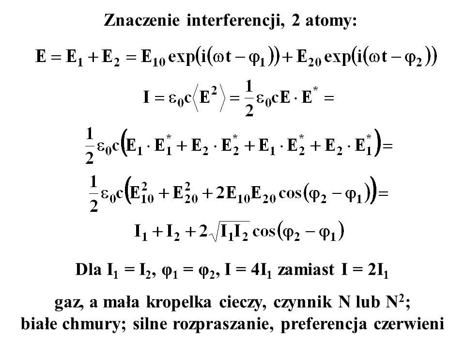 Dla I 1 = I 2, φ 1 = φ 2, I = 4I 1 zamiast I = 2I 1 gaz, a mała kropelka cieczy, czynnik N lub N 2 ; białe chmury; silne rozpraszanie, preferencja czerwieni